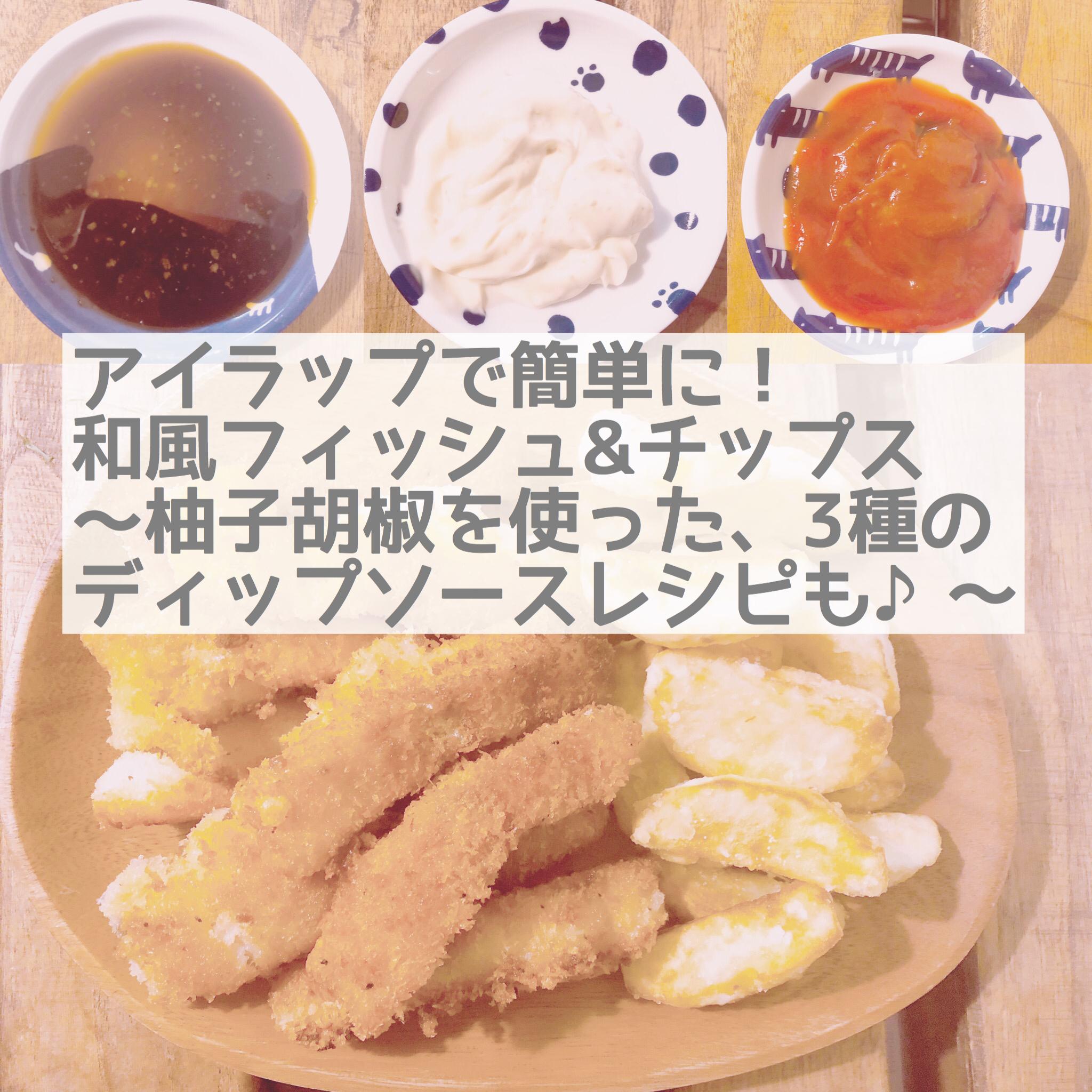 アイラップを使って簡単にできる!和風フィッシュ&チップス~柚子胡椒を使った簡単ディップレシピも♪~