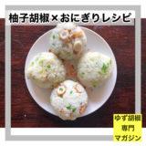 柚子胡椒✖️おにぎりレシピ4品ご紹介