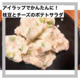 アイラップ使用!枝豆とチーズのポテトサラダ
