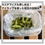 カスタマイズも楽しめる!アイラップを使った枝豆の加熱法