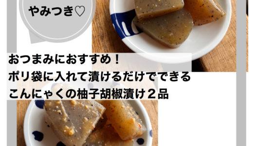 おつまみにおすすめ!ポリ袋に入れて漬けるだけでできるこんにゃくの柚子胡椒漬け2品